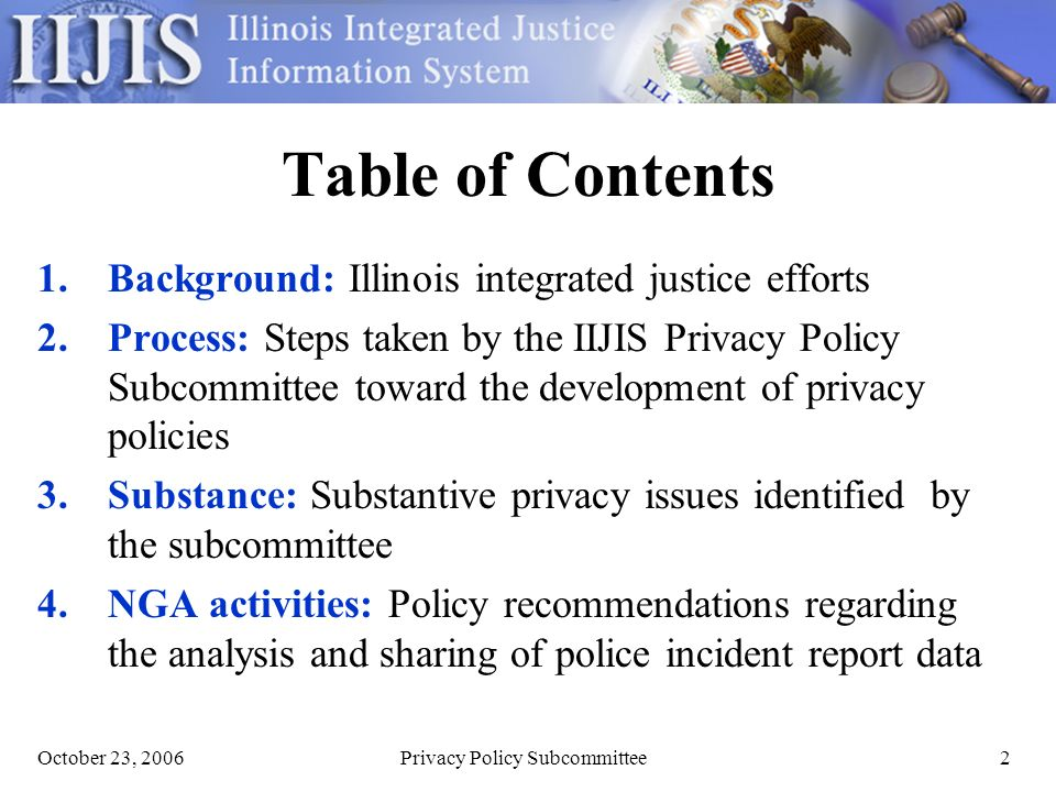 Privacy Policy Subcommittee2 Table of Contents 1.Background: Illinois integrated justice efforts 2.Process: Steps taken by the IIJIS Privacy Policy Subcommittee toward the development of privacy policies 3.Substance: Substantive privacy issues identified by the subcommittee 4.NGA activities: Policy recommendations regarding the analysis and sharing of police incident report data