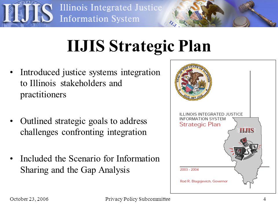 October 23, 2006Privacy Policy Subcommittee4 IIJIS Strategic Plan Introduced justice systems integration to Illinois stakeholders and practitioners Outlined strategic goals to address challenges confronting integration Included the Scenario for Information Sharing and the Gap Analysis