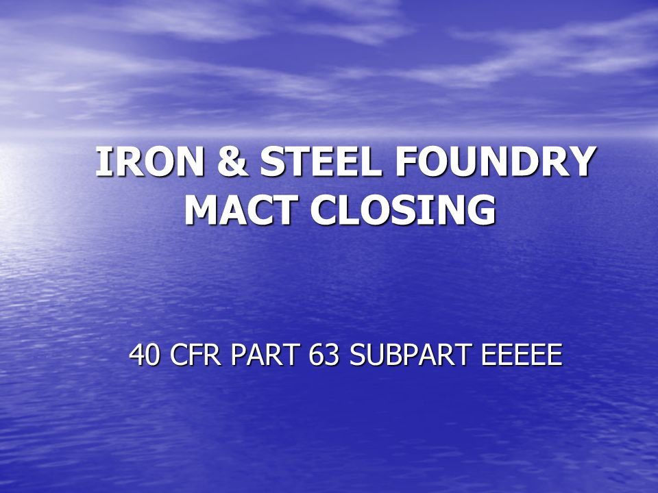 IRON & STEEL FOUNDRY MACT CLOSING IRON & STEEL FOUNDRY MACT CLOSING 40 CFR PART 63 SUBPART EEEEE