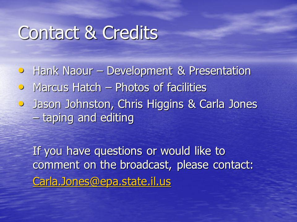Contact & Credits Hank Naour – Development & Presentation Hank Naour – Development & Presentation Marcus Hatch – Photos of facilities Marcus Hatch – Photos of facilities Jason Johnston, Chris Higgins & Carla Jones – taping and editing Jason Johnston, Chris Higgins & Carla Jones – taping and editing If you have questions or would like to comment on the broadcast, please contact: Carla.Jones@epa.state.il.us