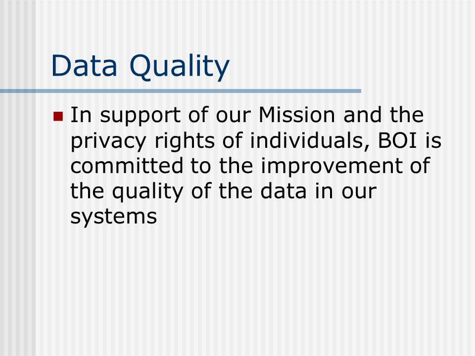 Data Quality In support of our Mission and the privacy rights of individuals, BOI is committed to the improvement of the quality of the data in our systems