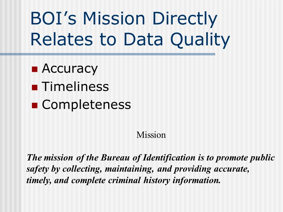 BOIs Mission Directly Relates to Data Quality Accuracy Timeliness Completeness Mission The mission of the Bureau of Identification is to promote public safety by collecting, maintaining, and providing accurate, timely, and complete criminal history information.