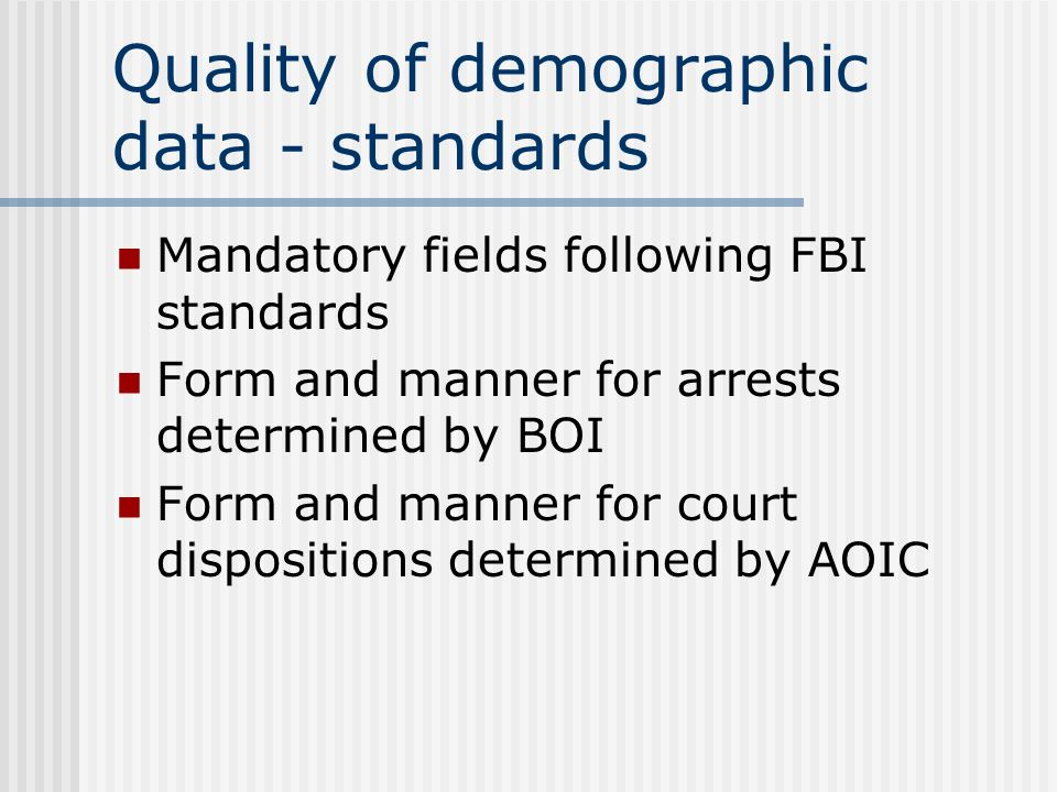 Quality of demographic data - standards Mandatory fields following FBI standards Form and manner for arrests determined by BOI Form and manner for court dispositions determined by AOIC