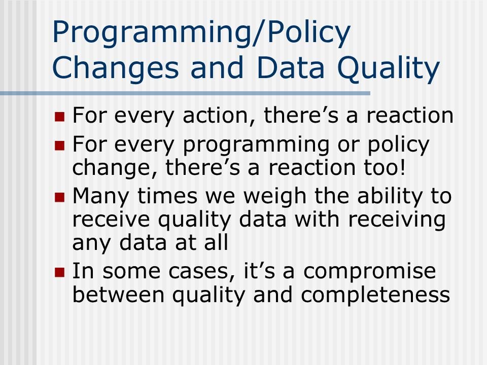 Programming/Policy Changes and Data Quality For every action, theres a reaction For every programming or policy change, theres a reaction too.