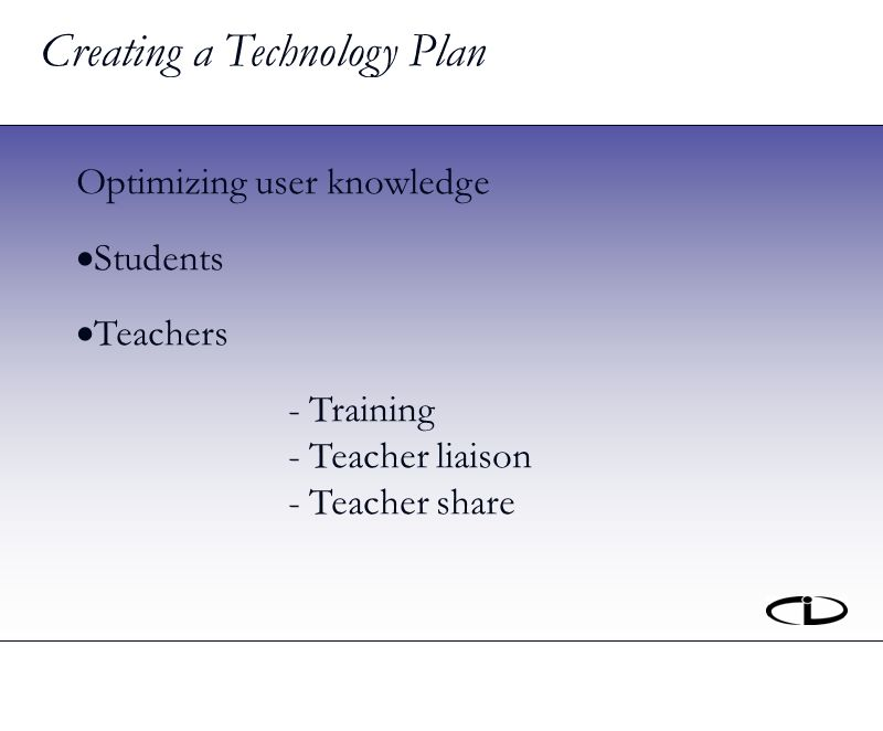 Creating a Technology Plan Optimizing user knowledge Students Teachers - Training - Teacher liaison - Teacher share