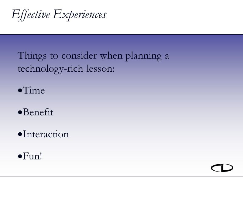 Effective Experiences Things to consider when planning a technology-rich lesson: Time Benefit Interaction Fun!