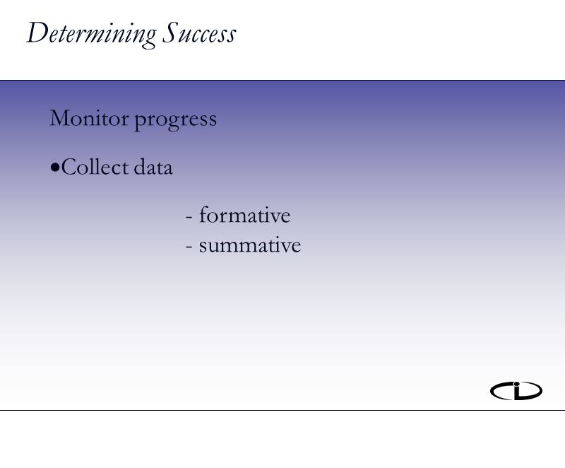 Determining Success Monitor progress Collect data - formative - summative