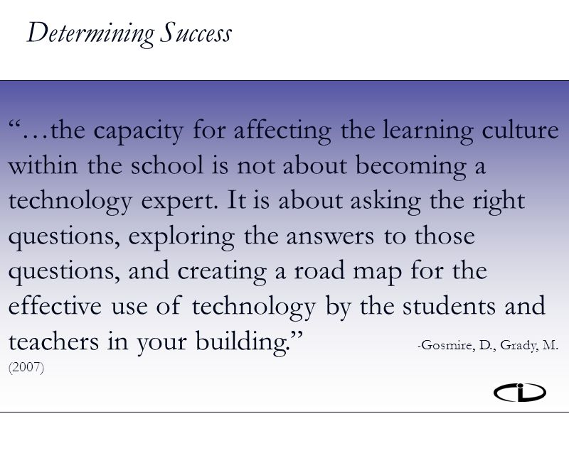 Determining Success …the capacity for affecting the learning culture within the school is not about becoming a technology expert.