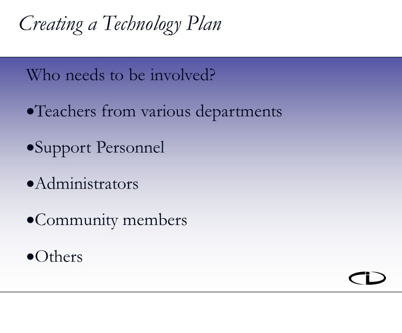 Creating a Technology Plan Who needs to be involved.
