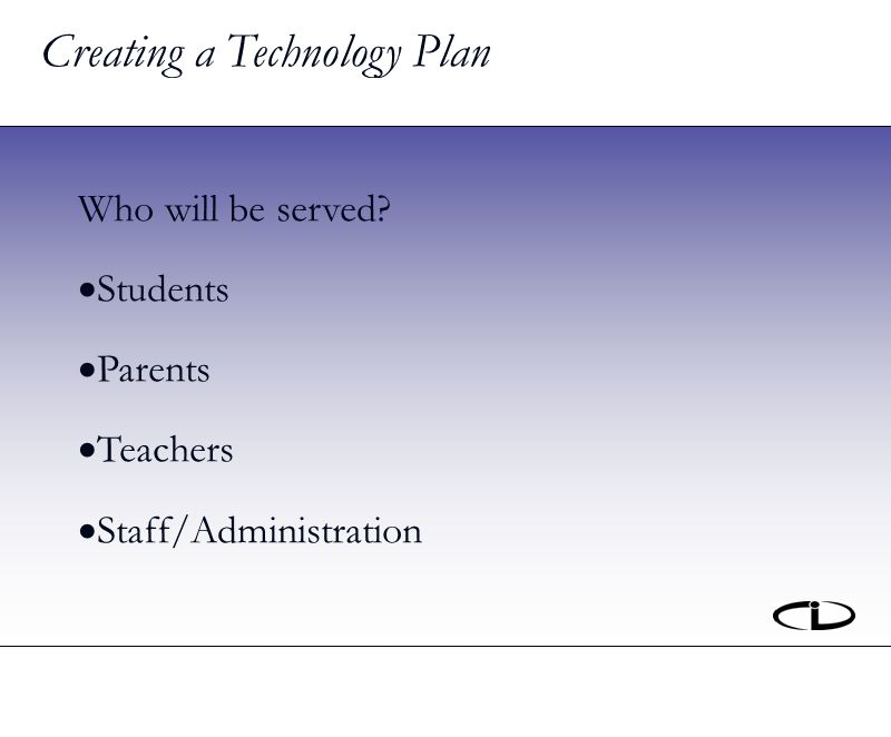 Creating a Technology Plan Who will be served Students Parents Teachers Staff/Administration
