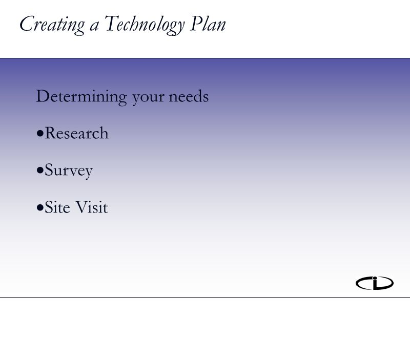 Creating a Technology Plan Determining your needs Research Survey Site Visit