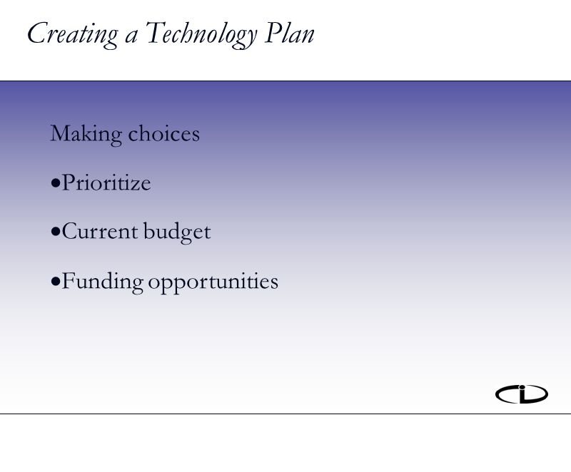 Creating a Technology Plan Making choices Prioritize Current budget Funding opportunities