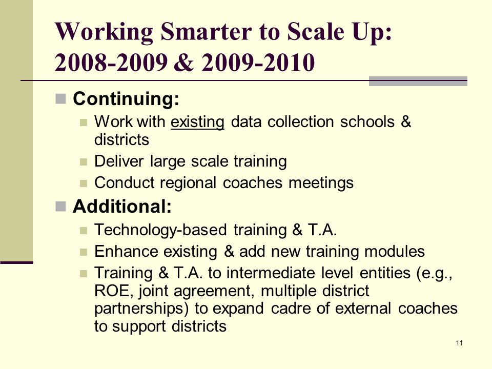 11 Working Smarter to Scale Up: 2008-2009 & 2009-2010 Continuing: Work with existing data collection schools & districts Deliver large scale training