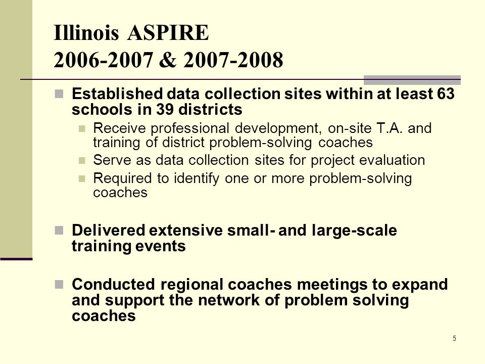 5 Illinois ASPIRE 2006-2007 & 2007-2008 Established data collection sites within at least 63 schools in 39 districts Receive professional development,