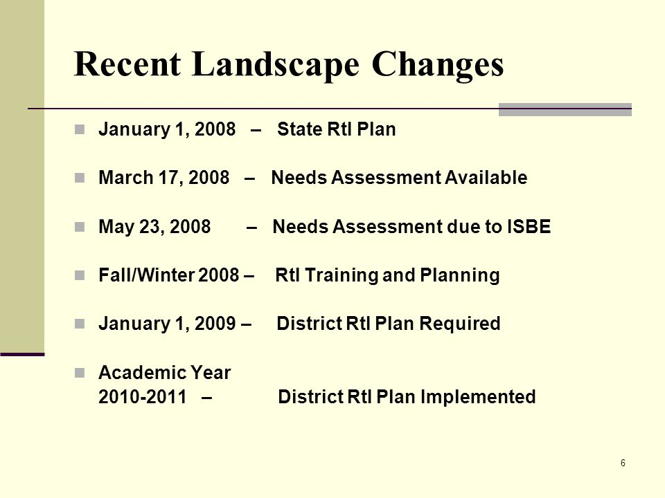 6 Recent Landscape Changes January 1, 2008 – State RtI Plan March 17, 2008 – Needs Assessment Available May 23, 2008 – Needs Assessment due to ISBE Fa