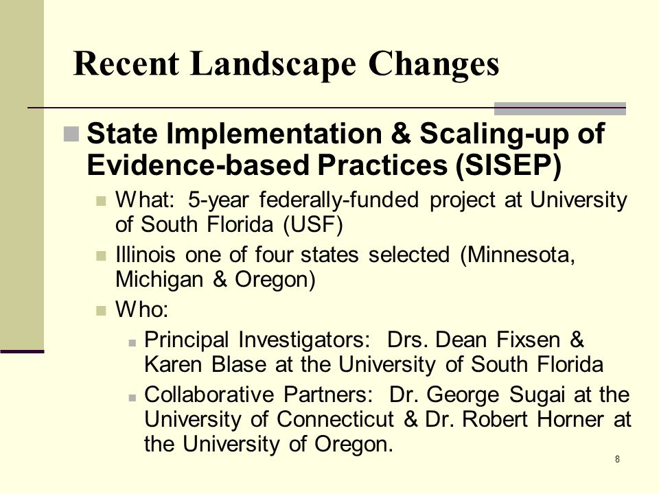8 Recent Landscape Changes State Implementation & Scaling-up of Evidence-based Practices (SISEP) What: 5-year federally-funded project at University o