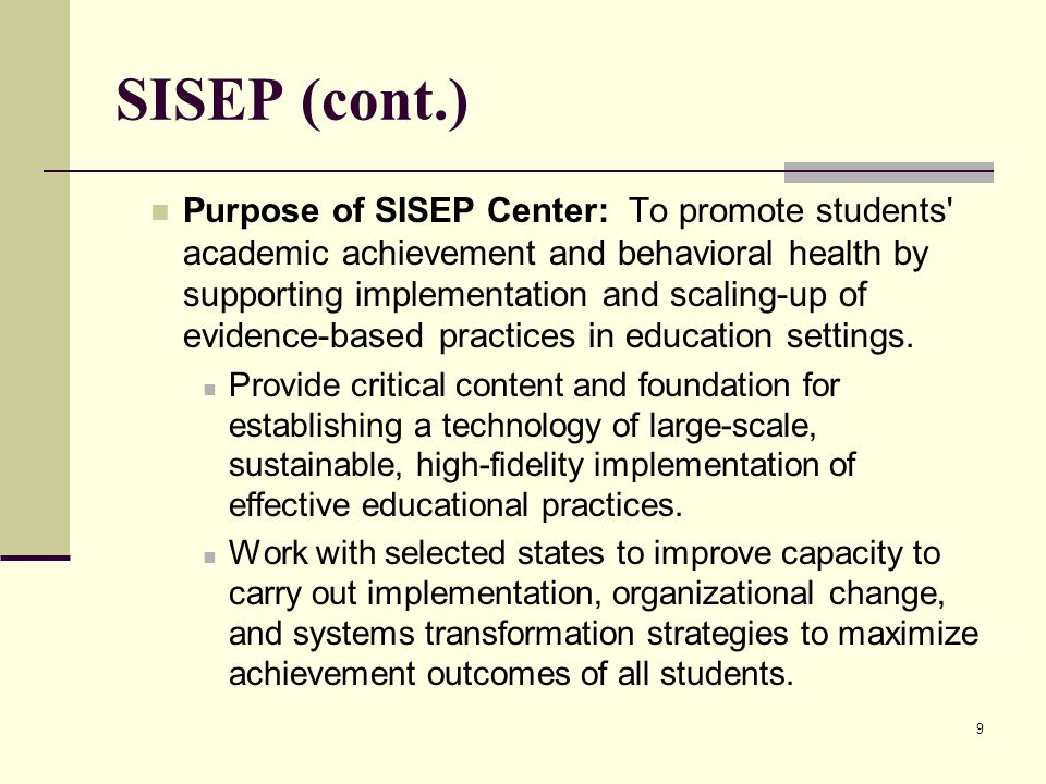 9 SISEP (cont.) Purpose of SISEP Center: To promote students' academic achievement and behavioral health by supporting implementation and scaling-up o