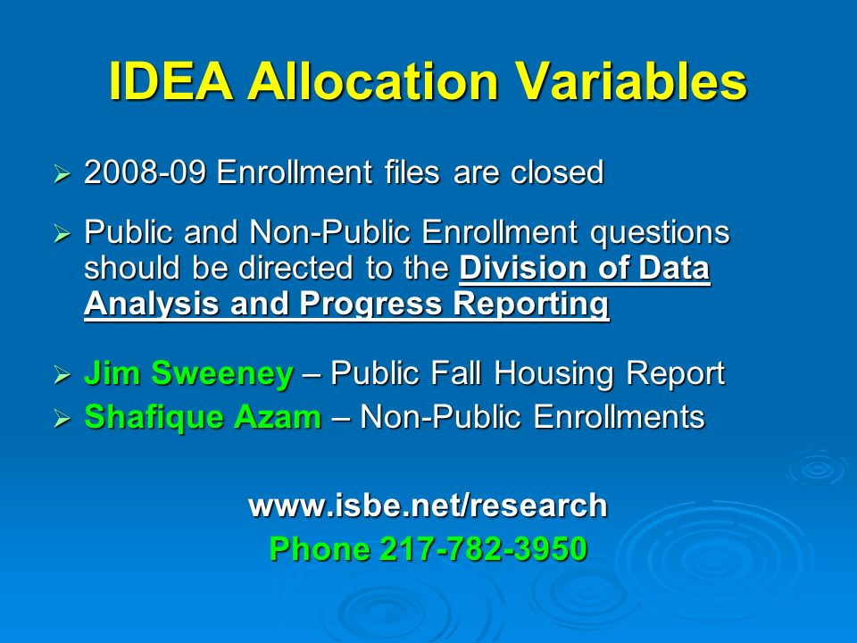 IDEA Allocation Variables Enrollment files are closed Enrollment files are closed Public and Non-Public Enrollment questions should be directed to the Division of Data Analysis and Progress Reporting Public and Non-Public Enrollment questions should be directed to the Division of Data Analysis and Progress Reporting Jim Sweeney – Public Fall Housing Report Jim Sweeney – Public Fall Housing Report Shafique Azam – Non-Public Enrollments Shafique Azam – Non-Public Enrollmentswww.isbe.net/research Phone