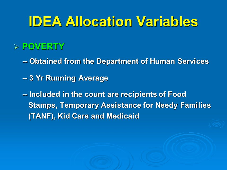 IDEA Allocation Variables POVERTY POVERTY -- Obtained from the Department of Human Services -- 3 Yr Running Average -- Included in the count are recipients of Food Stamps, Temporary Assistance for Needy Families Stamps, Temporary Assistance for Needy Families (TANF), Kid Care and Medicaid (TANF), Kid Care and Medicaid