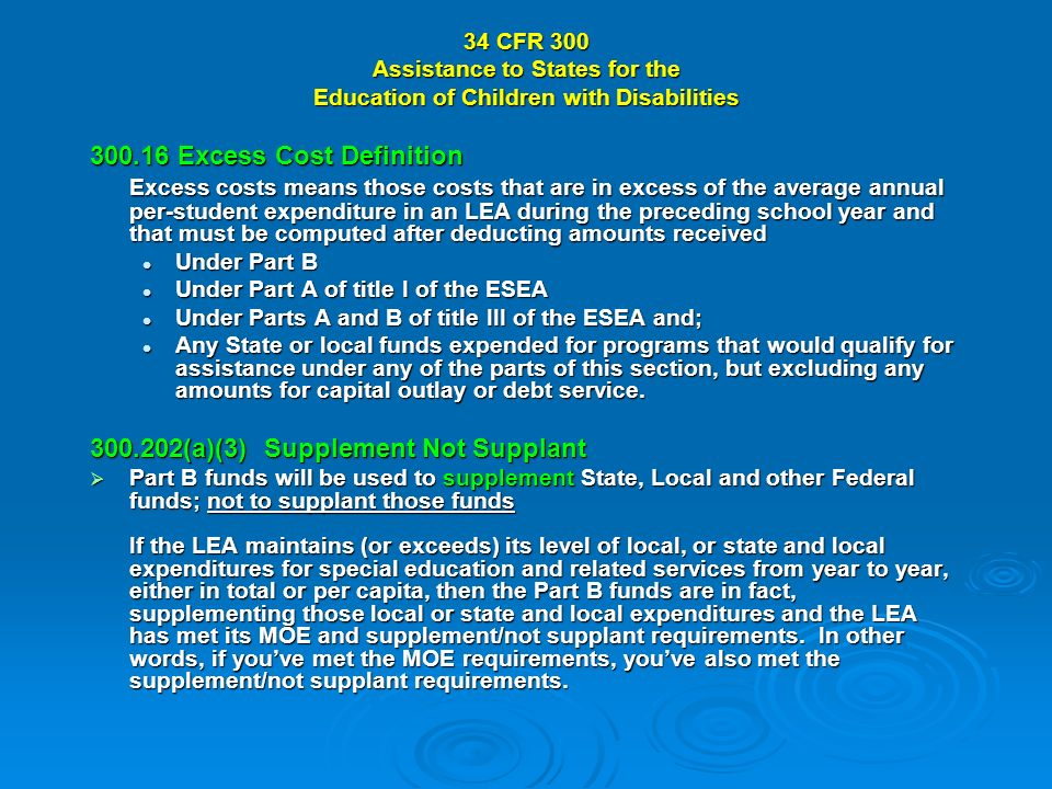 34 CFR 300 Assistance to States for the Education of Children with Disabilities 300.16 Excess Cost Definition Excess costs means those costs that are in excess of the average annual per-student expenditure in an LEA during the preceding school year and that must be computed after deducting amounts received Under Part B Under Part B Under Part A of title I of the ESEA Under Part A of title I of the ESEA Under Parts A and B of title III of the ESEA and; Under Parts A and B of title III of the ESEA and; Any State or local funds expended for programs that would qualify for assistance under any of the parts of this section, but excluding any amounts for capital outlay or debt service.