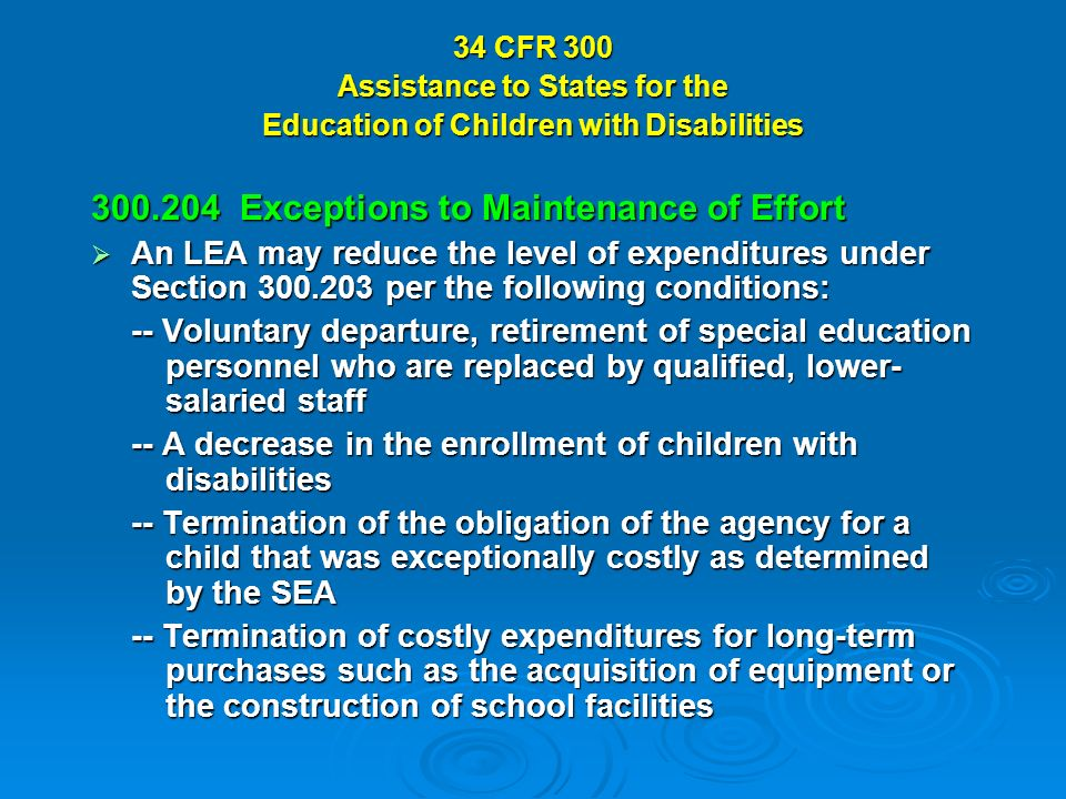 34 CFR 300 Assistance to States for the Education of Children with Disabilities Exceptions to Maintenance of Effort An LEA may reduce the level of expenditures under Section per the following conditions: An LEA may reduce the level of expenditures under Section per the following conditions: -- Voluntary departure, retirement of special education personnel who are replaced by qualified, lower- salaried staff -- A decrease in the enrollment of children with disabilities -- Termination of the obligation of the agency for a child that was exceptionally costly as determined by the SEA -- Termination of costly expenditures for long-term purchases such as the acquisition of equipment or the construction of school facilities