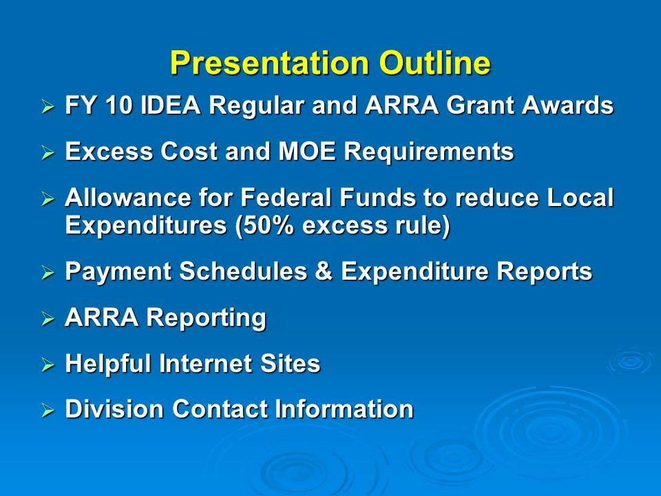 Presentation Outline FY 10 IDEA Regular and ARRA Grant Awards FY 10 IDEA Regular and ARRA Grant Awards Excess Cost and MOE Requirements Excess Cost and MOE Requirements Allowance for Federal Funds to reduce Local Expenditures (50% excess rule) Allowance for Federal Funds to reduce Local Expenditures (50% excess rule) Payment Schedules & Expenditure Reports Payment Schedules & Expenditure Reports ARRA Reporting ARRA Reporting Helpful Internet Sites Helpful Internet Sites Division Contact Information Division Contact Information