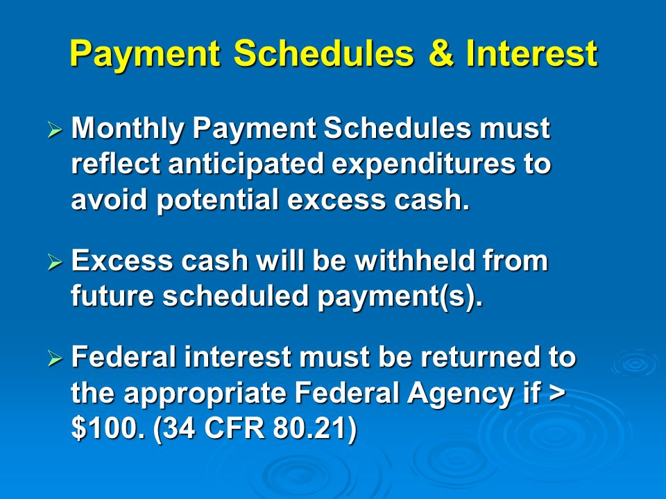 Payment Schedules & Interest Monthly Payment Schedules must reflect anticipated expenditures to avoid potential excess cash.