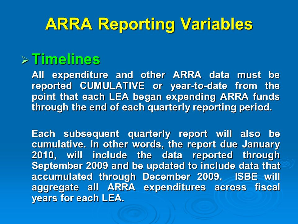 ARRA Reporting Variables Timelines Timelines All expenditure and other ARRA data must be reported CUMULATIVE or year-to-date from the point that each LEA began expending ARRA funds through the end of each quarterly reporting period.