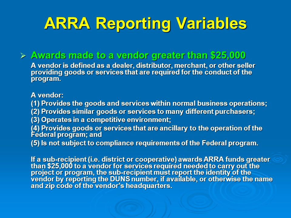 ARRA Reporting Variables Awards made to a vendor greater than $25,000 Awards made to a vendor greater than $25,000 A vendor is defined as a dealer, distributor, merchant, or other seller providing goods or services that are required for the conduct of the program.