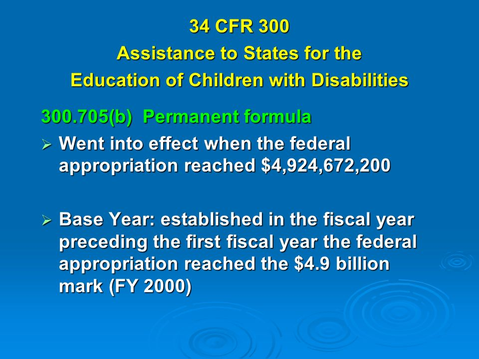 34 CFR 300 Assistance to States for the Education of Children with Disabilities (b) Permanent formula Went into effect when the federal appropriation reached $4,924,672,200 Went into effect when the federal appropriation reached $4,924,672,200 Base Year: established in the fiscal year preceding the first fiscal year the federal appropriation reached the $4.9 billion mark (FY 2000) Base Year: established in the fiscal year preceding the first fiscal year the federal appropriation reached the $4.9 billion mark (FY 2000)