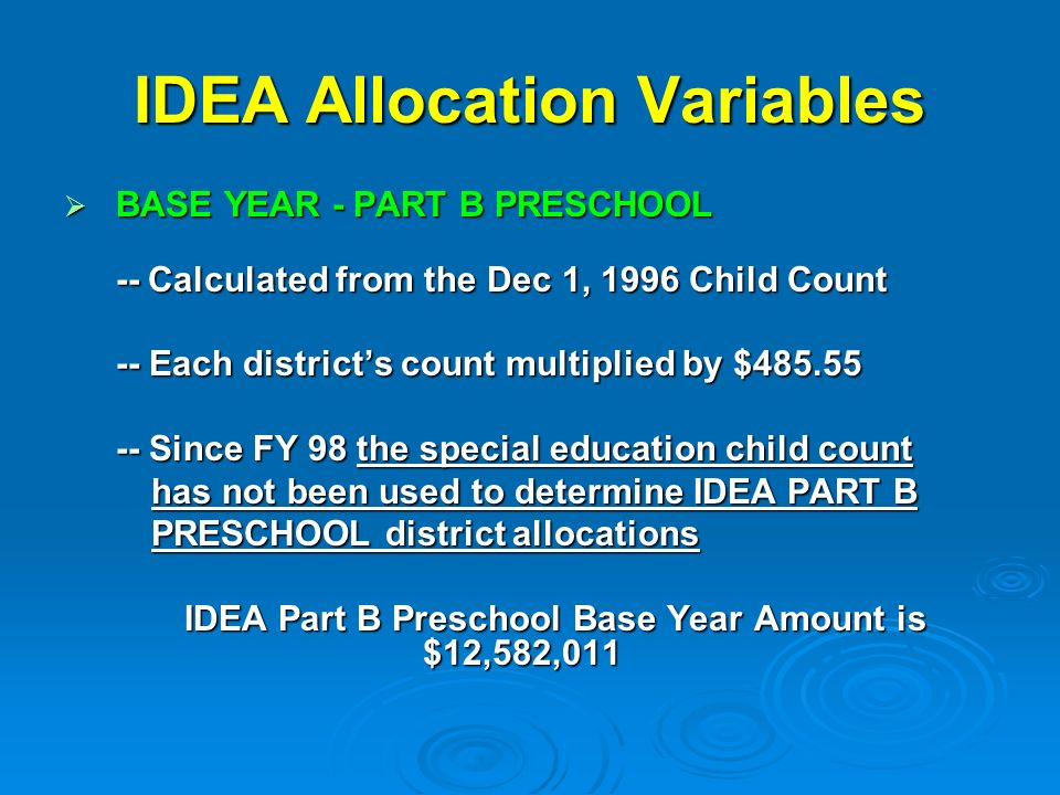 IDEA Allocation Variables BASE YEAR - PART B PRESCHOOL BASE YEAR - PART B PRESCHOOL -- Calculated from the Dec 1, 1996 Child Count -- Each districts count multiplied by $ Since FY 98 the special education child count has not been used to determine IDEA PART B has not been used to determine IDEA PART B PRESCHOOL district allocations PRESCHOOL district allocations IDEA Part B Preschool Base Year Amount is $12,582,011