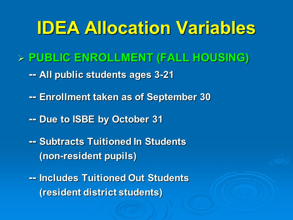 IDEA Allocation Variables PUBLIC ENROLLMENT (FALL HOUSING) PUBLIC ENROLLMENT (FALL HOUSING) -- All public students ages Enrollment taken as of September Due to ISBE by October Subtracts Tuitioned In Students (non-resident pupils) (non-resident pupils) -- Includes Tuitioned Out Students (resident district students) (resident district students)