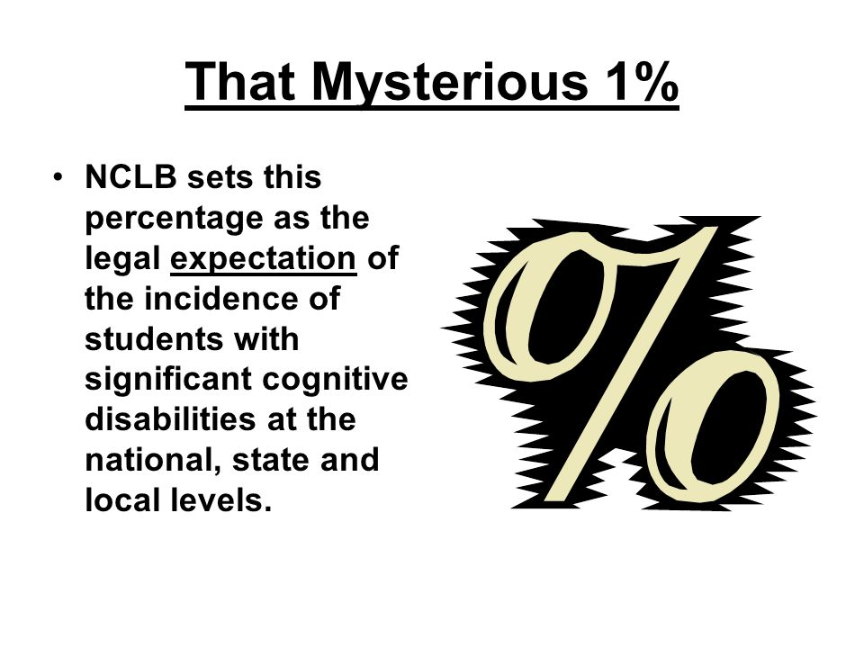 That Mysterious 1% The NCLB cutoff for scores that can be accepted as progressing/attaining based on alternate academic achievement standards … UNLESS AN EXCEPTION IS GRANTED.