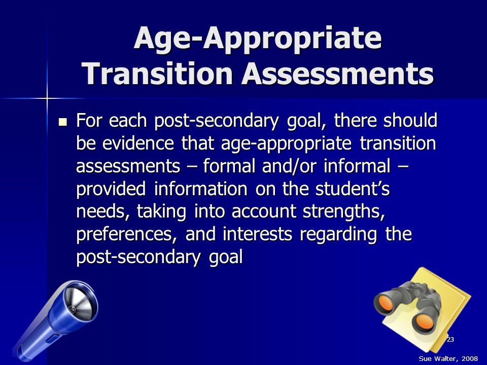 23 Age-Appropriate Transition Assessments For each post-secondary goal, there should be evidence that age-appropriate transition assessments – formal