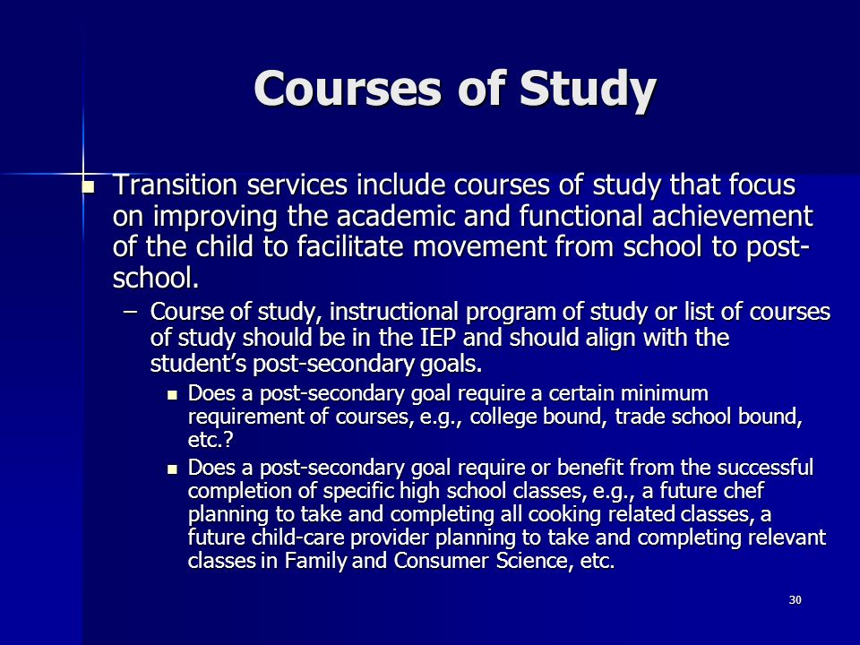 30 Courses of Study Transition services include courses of study that focus on improving the academic and functional achievement of the child to facil