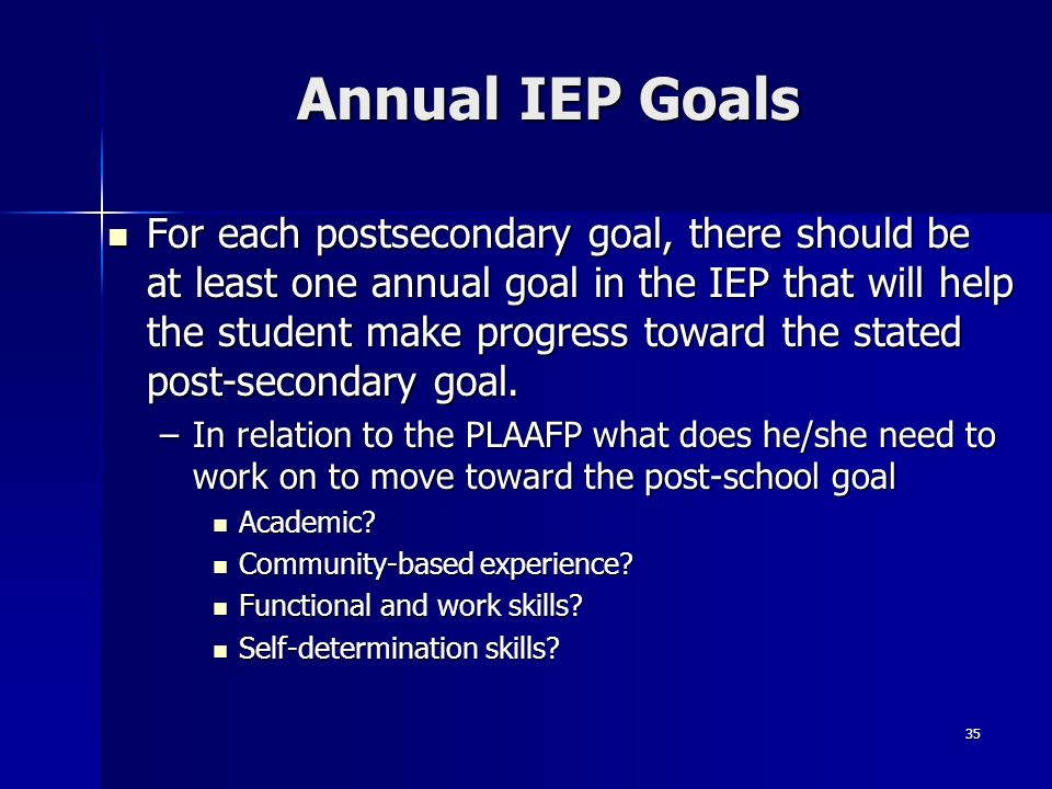 35 Annual IEP Goals For each postsecondary goal, there should be at least one annual goal in the IEP that will help the student make progress toward t