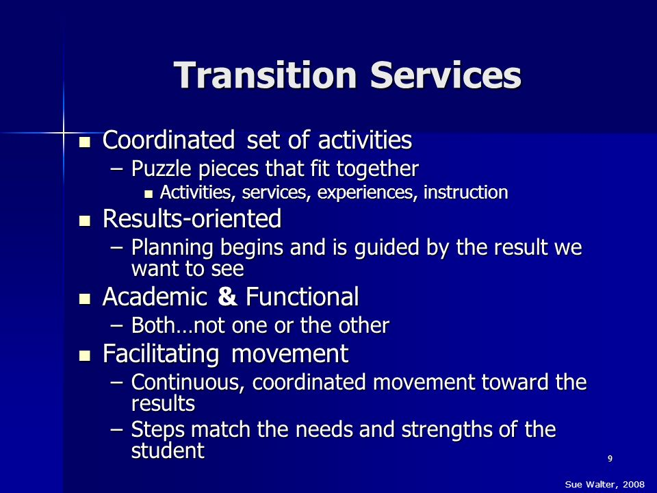9 Transition Services Coordinated set of activities Coordinated set of activities –Puzzle pieces that fit together Activities, services, experiences,