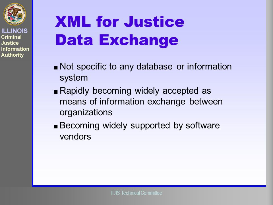 Illinois Criminal Justice Information Authority IIJIS Technical Committee Not specific to any database or information system Rapidly becoming widely a