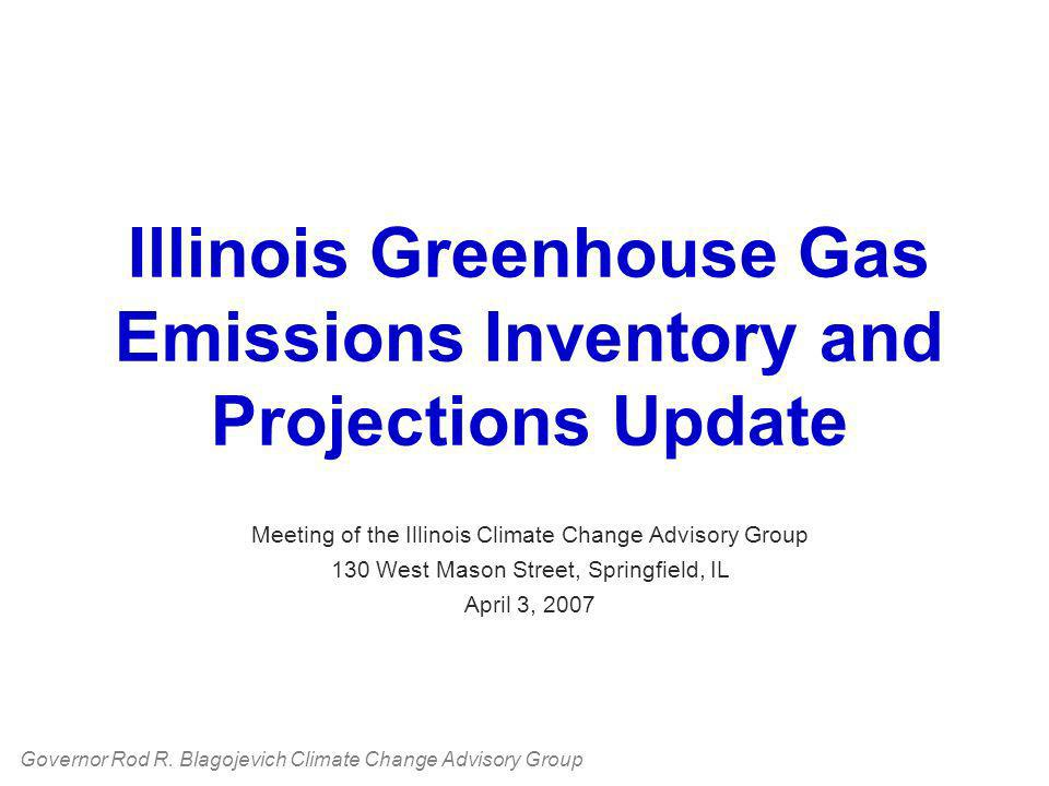 Illinois Greenhouse Gas Emissions Inventory and Projections Update Meeting of the Illinois Climate Change Advisory Group 130 West Mason Street, Springfield, IL April 3, 2007 Governor Rod R.