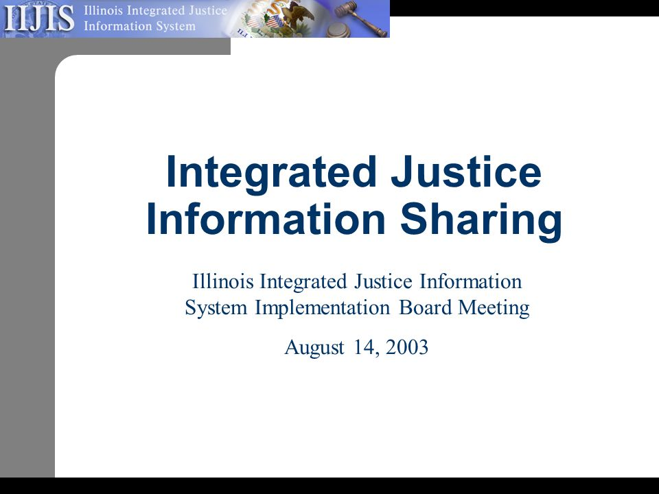 Integrated Justice Information Sharing Illinois Integrated Justice Information System Implementation Board Meeting August 14, 2003