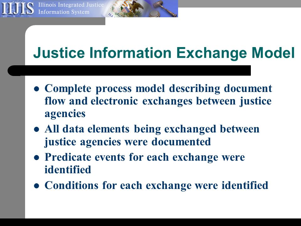 Justice Information Exchange Model Complete process model describing document flow and electronic exchanges between justice agencies All data elements being exchanged between justice agencies were documented Predicate events for each exchange were identified Conditions for each exchange were identified