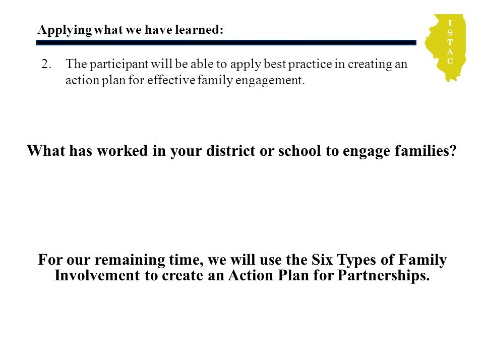 Applying what we have learned: What has worked in your district or school to engage families? 2.The participant will be able to apply best practice in