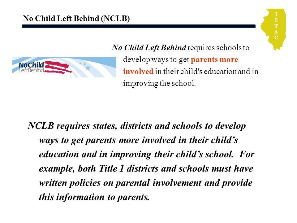 No Child Left Behind (NCLB) No Child Left Behind requires schools to develop ways to get parents more involved in their child s education and in improving the school.