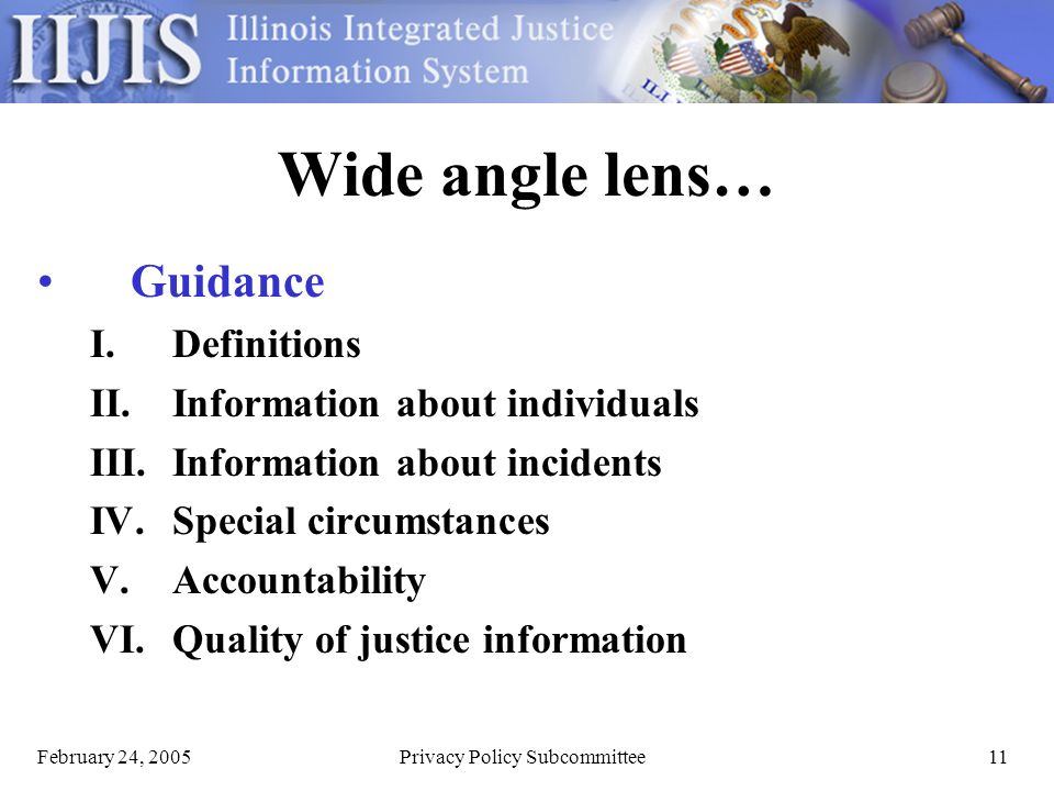 February 24, 2005Privacy Policy Subcommittee11 Wide angle lens… Guidance I.Definitions II.Information about individuals III.Information about incidents IV.Special circumstances V.Accountability VI.Quality of justice information