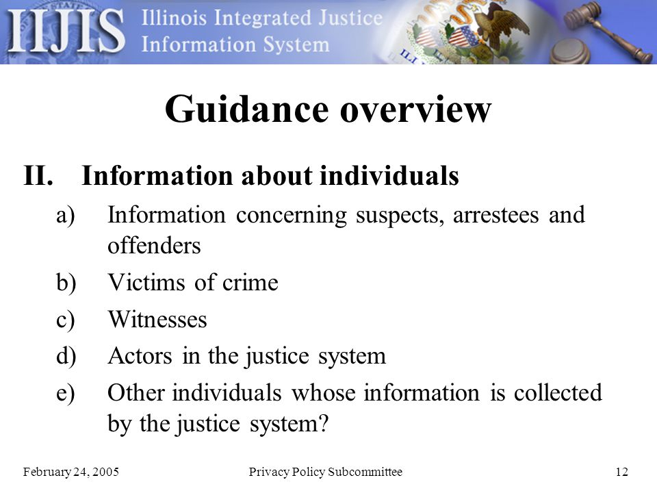 February 24, 2005Privacy Policy Subcommittee12 Guidance overview II.Information about individuals a)Information concerning suspects, arrestees and offenders b)Victims of crime c)Witnesses d)Actors in the justice system e)Other individuals whose information is collected by the justice system