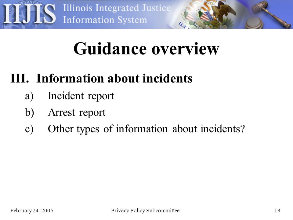 February 24, 2005Privacy Policy Subcommittee13 Guidance overview III.Information about incidents a)Incident report b)Arrest report c)Other types of information about incidents