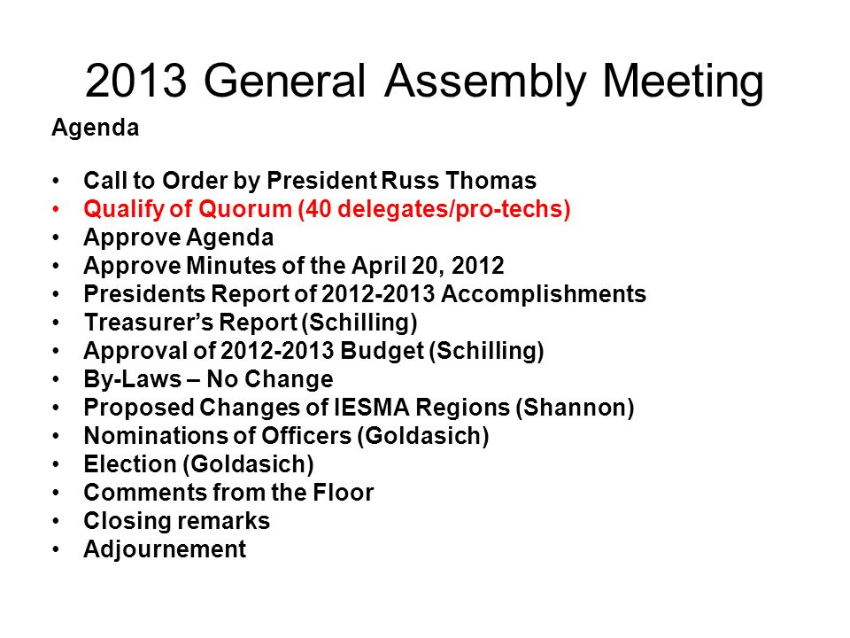 2013 General Assembly Meeting Agenda Call to Order by President Russ Thomas Qualify of Quorum (40 delegates/pro-techs) Approve Agenda Approve Minutes of the April 20, 2012 Presidents Report of 2012-2013 Accomplishments Treasurers Report (Schilling) Approval of 2012-2013 Budget (Schilling) By-Laws – No Change Proposed Changes of IESMA Regions (Shannon) Nominations of Officers (Goldasich) Election (Goldasich) Comments from the Floor Closing remarks Adjournement