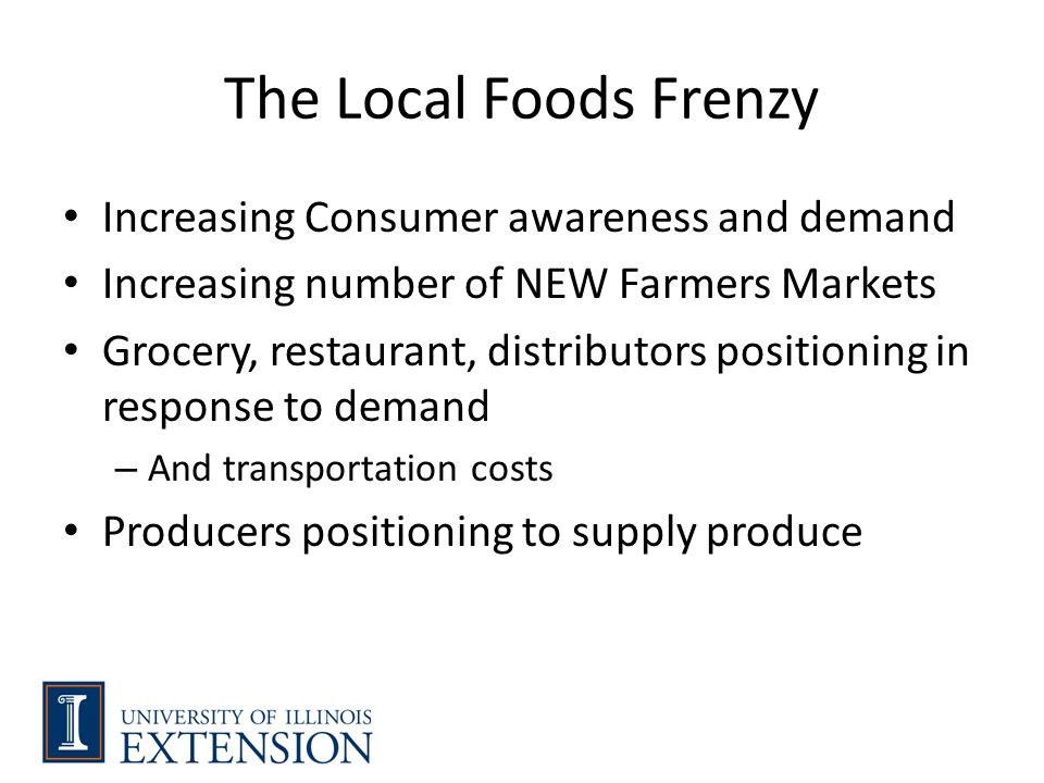 The Local Foods Frenzy Increasing Consumer awareness and demand Increasing number of NEW Farmers Markets Grocery, restaurant, distributors positioning in response to demand – And transportation costs Producers positioning to supply produce