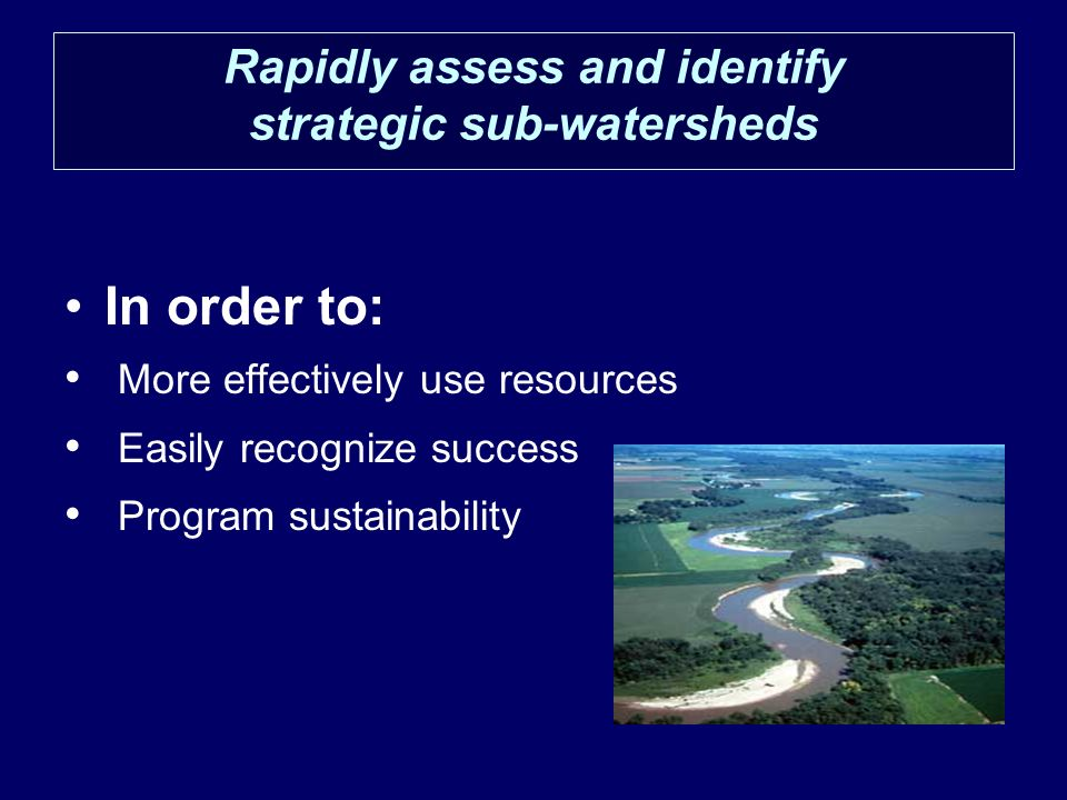 Rapidly assess and identify strategic sub-watersheds In order to: More effectively use resources Easily recognize success Program sustainability