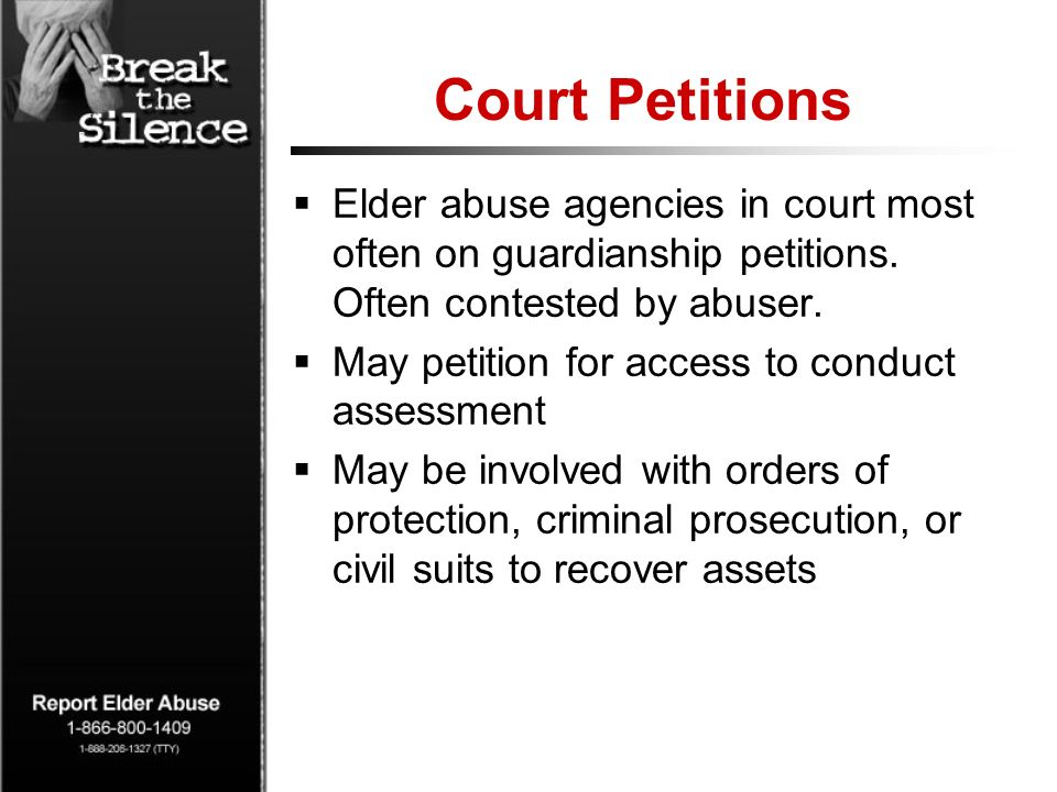 Court Petitions Elder abuse agencies in court most often on guardianship petitions. Often contested by abuser. May petition for access to conduct asse